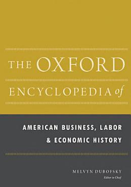 The Oxford Encyclopedia of American Business  Labor  and Economic History PDF