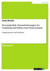 Vorgehensweise und Probleme bei Gründung und Aufbau einer Firma in Japan - Unter besonderer Berücksichtigung der Personalpolitik -