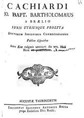 Cachiardi Jo. Bapt. Bartholomæus a Brælio juris utriusque prolyta doctorum insignibus condecorandus publice disputabat anno æræ vulgaris 1754. die 16. Maii hora 4. pomeridiana