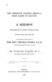 The Christian Pastor's Removal from Earth to Heaven. A Sermon [on 2 Kings Ii. 12] Preached on Occasion of the Death of the Rev. T. Dykes