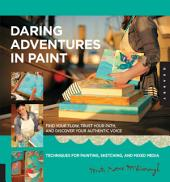 Daring Adventures in Paint: Find Your Flow, Trust Your Path, and Discover Your Authentic Voice-Techniques for Painting, Sketchin