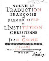 Nouvelle Traduction Françoise Du Premier Livre De L'Institution Chrestienne De Jean Calvin: Volume1