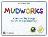 Mudworks: Creative Clay, Dough, and Modeling Experiences
