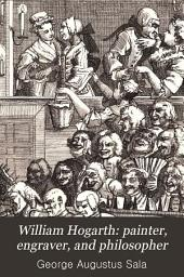 William Hogarth: Painter, Engraver, and Philosopher: Essays on the Man, the Work, and the Time