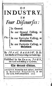 Of industry, in five discourses. Of industry, in four discourses: viz. In general. In our general calling, as Christians. In our particular calling, as gentleman sic . In our particular calling, as scholars ... Published by his Grace, John, late ... Arch-bishop of Canterbury. The second edition