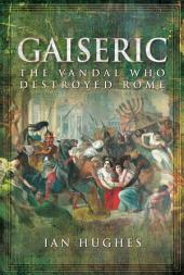 Gaiseric: The Vandal Who Destroyed Rome