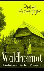 Waldheimat (Autobiografischer Roman): Alle 4 Bände: Das Waldbauernbübel + Der Guckinsleben + Der Schneiderlehrling + Der Student auf Ferien