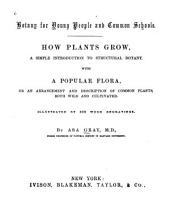 Botany for Young People and Common Schools: How Plants Grow, a Simple Introduction to Structural Botany : with a Popular Flora, Or an Arrangement and Description of Common Plants, Both Wild and Cultivated : Illustrated by 500 Wood Engravings