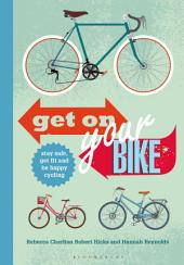 Get on Your Bike!: Stay safe, get fit and be happy cycling