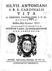 Siluij Antoniani S.R.E. cardinalis vita a Iosepho Castalione I.V.D. conscripta: Eiusdem Siluij orationes 13. Ad illustr.mum et reuer.mum D.D. Petrum card. Aldobrandinum S.R.E. camerarium