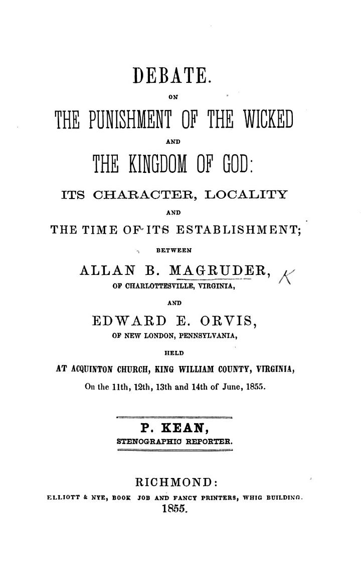 Debate. On the Punishment of the Wicked and the Kingdom of God: its character, locality, and the time of its establishment, between A. B. M. ... and E. E. Orvis ... P. Kean, stenographic reporter