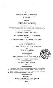 A general and connected view of the prophecies relative to the conversion, restoration, union and future glory of the houses of Judah and Israel: Volume 1
