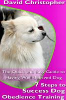 7 Steps to Success Dog Obedience Training  The Quick and Easy Guide to Having Well Behaved Dog PDF