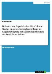 Debatten zur Populärkultur. Die Cultural Studies im deutschsprachigen Raum als Gegenbewegung zur Kulturindustriethese der Frankfurter Schule