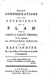 Brief considerations on the expediency of a plan for a Corps of light troops to be employed on detached service in the East Indies. By a late Officer of Cavalry on the coast of Coromandel
