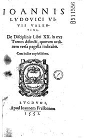 Ioannis Ludouici Viuis Valentini, De disciplinis libri XX: in tres tomos distincti, quorum ordinem versa pagella indicabit ; cum indice copiosissimo