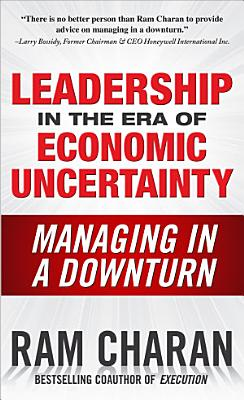 Leadership in the Era of Economic Uncertainty  Managing in a Downturn PDF