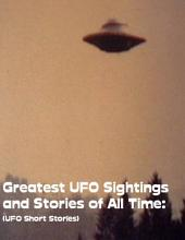 Greatest UFO Sighting and Stories of All Time: (UFO Short Stories)