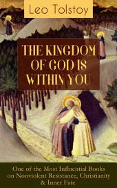 THE KINGDOM OF GOD IS WITHIN YOU (One of the Most Influential Books on Nonviolent Resistance, Christianity & Inner Fate): What It Means To Be A True Christian At Heart – Crucial Book for Understanding Tolstoyan, Nonviolent Resistance and Christian Anarchist Movements