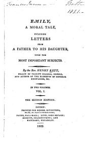Emily: A Moral Tale, Including Letters from a Father to His Daughter, Upon the Most Important Subjects, Volume 1