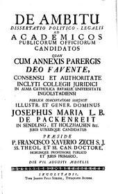 De Ambitu: Dissertatio Politico-Legalis Ad Academicos Publicorum Officiorum Candidatos Quam Cum Annexis Parergis ... In Alma Catholica Bavariae Universitate Ingolstadiensi Publicae Concertationi Subjecit Illustr. Et Gener. Dominus Josephus Maria L. B. De Packenreit in Sendling, Et Holzhausen &c. ... Praeside P. Francisco Xaverio Zech S. J. ... Die VII. Augusti MDCCLII. [Ill.: Jos. et Joan[n] Klauber]