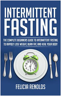 Intermittent Fasting  The Complete Beginners Guide to Intermittent Fasting to Rapidly Lose Weight  Burn Fat  and Heal Your Body PDF