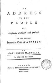 An Address to the People of England, Scotland, and Ireland, on the Present Important Crisis of Affairs. By Catharine Macaulay: Volume 4