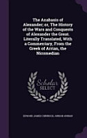 The Anabasis of Alexander  Or  the History of the Wars and Conquests of Alexander the Great  Literally Translated  with a Commentary  from the Greek of Arrian  the Nicomedian PDF