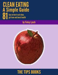 Clean Eating a Simple Guide: 81 Tips On How to Eat Clean, Get Lean and Boost Health