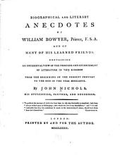 Biographical and Literary Anecdotes of William Bowyer: Printer, F.S.A., and of Many of His Learned Friends. Containing an Incidental View of the Progress and Advancement of Literature in this Kingdom, from the Beginning of the Present Century to the End of the Year MDCCLXXVII.