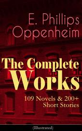The Complete Works of E. Phillips Oppenheim: 109 Novels & 200+ Short Stories (Illustrated): Complete Spy Novels, Murder Mysteries & Thriller Classics In One Volume: Great Impersonation, Murder at Monte Carlo, The Double Traitor, Devil's Paw, Cinema Murder, Wrath to Come...