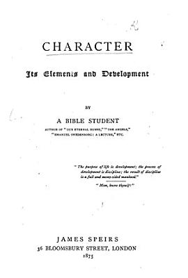 Character  its elements and development  By a Bible Student  author of    Our Eternal Homes     etc   i e  John Hyde   PDF