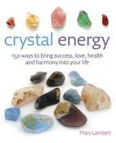 Crystal Energy: 150 ways to bring success, love, health and harmony into your life