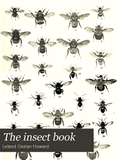 The Insect Book: A Popular Account of the Bees, Wasps, Ants, Grasshoppers, Flies and Other North American Insects Exclusive of the Butterflies, Moths and Beetles; with Full Life Histories, Tables and Bibliographies
