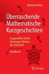 """Überraschende Mathematische Kurzgeschichten: Ausgewählte Artikel des jungen Ablegers der Zeitschrift """"Die Wurzel"""""""