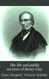 The Life and Public Services of Henry Clay: Down to 1848