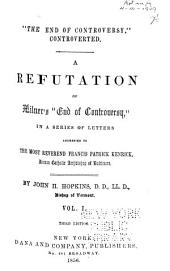 """""""The End of Controversy"""", Controverted: A Refutation of Milner's """"End of Controversy,"""" in a Series of Letters Addressed to the Most Reverend Francis Patrick Kenrick, Roman Catholic Archbishop of Baltimore, Volume 1"""