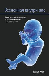 Вселенная внутри вас: Наука о человеческом теле: от квантовой теории до загадок мозга