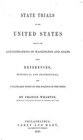 State trials of the United States during the administrations of Washington and Adams: With references, historical and professional, and preliminary notes on the politics of the times