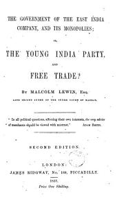 The Government of the East India Company, and Its Monopolies: Or, The Young India Party, and Free Trade?