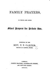 Family Prayers, to which are added short prayers for private use. Compiled by the Rev. T. T. Carter