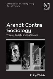 Arendt Contra Sociology: Theory, Society and its Science