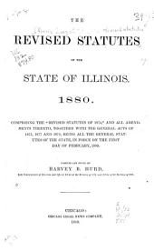 """The Revised Statutes of the State of Illinois. 1880: Comprising the """"Revised Statutes of 1874,"""" and All Amendments Thereto, Together with the General Acts of 1875, 1877 and 1879, Being All the General Statutes of the State, in Force on the First Day of February, 1880"""