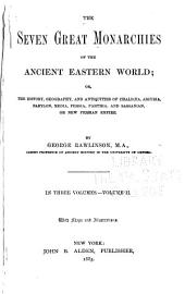 The Seven Great Monarchies of the Ancient Eastern World: Or, The History, Geography and Antiquities of Chaldæa, Assyria, Babylon, Media, Persia, Parthia, and Sassanian Or New Persian Empire, Volume 2