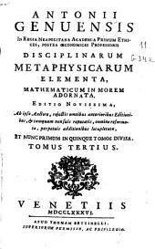 Antonii Genuensis ... Disciplinarum metaphysicarum elementa, mathematicum in morem adornata ...: Tomus tertius