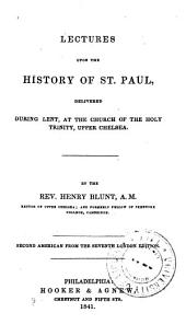 Lectures upon the history of St. Paul: delivered during Lent, at the Church of the Holy Trinity, Upper Chelsea