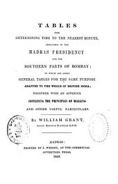 Tables for Determining Time to the Nearest Minute, Applicable to the Madras Presidency and the Southern Parts of Bombay: To which are Added General Tables for the Same Purpose Adapted to the Whole of British India ...