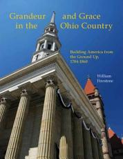 Grandeur and Grace in the Ohio Country; Building America from the Ground Up, 1784-1860