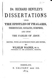 Dr. Richard Bentley's Dissertations Upon the Epistles of Phalaris, Themistocles, Socrates, Euripides and Upon the Fables of Aesop