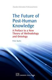 The Future of Post-Human Knowledge: A Preface to a New Theory of Methodology and Ontology